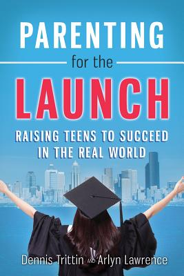 Parenting for the Launch: Raising Teens to Succeed in the Real World - Trittin, Dennis, and Lawrence, Arlyn
