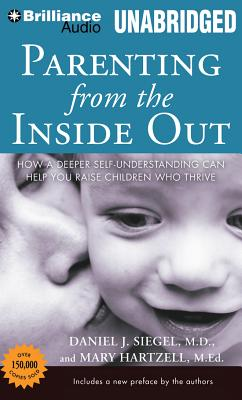 Parenting from the Inside Out: How a Deeper Self-Understanding Can Help You Raise Children Who Thrive - Siegel, Daniel J, MD, and Hartzell, Mary, Ed (Read by), and Siegel, Daniel J, Dr., MD (Read by)
