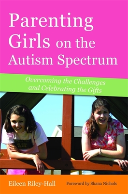 Parenting Girls on the Autism Spectrum: Overcoming the Challenges and Celebrating the Gifts - Riley-Hall, Eileen