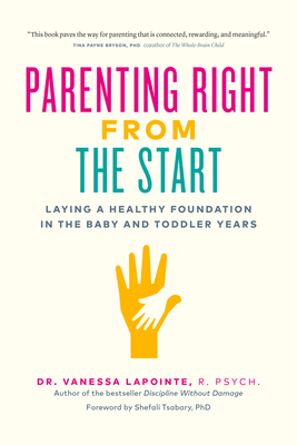 Parenting Right from the Start: Laying a Healthy Foundation in the Baby and Toddler Years - Lapointe, Vanessa, and Tsabary, Shefali (Foreword by)