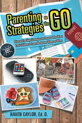 Parenting Strategies on the Go: Diverse Teaching Strategies for Parents Who Want Their Children to Learn No Matter Where or When - Caylor, Ed D Haven