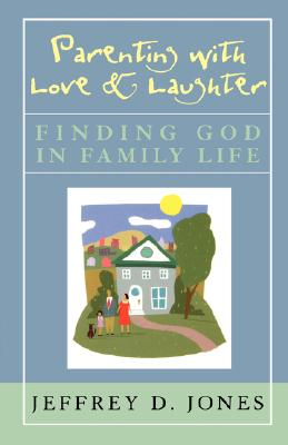 Parenting with Love and Laughter: Finding God in Family Life - Jones, Jeffrey D
