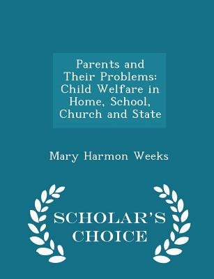 Parents and Their Problems: Child Welfare in Home, School, Church and State - Scholar's Choice Edition - Weeks, Mary Harmon