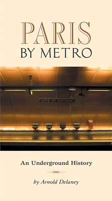 Paris by Metro: An Underground History - Delaney, Arnold, and Smith, Geoffrey (Photographer)