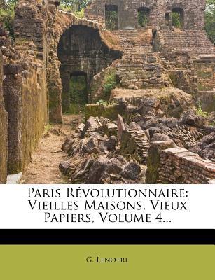Paris R Volutionnaire: Vieilles Maisons, Vieux Papiers, Volume 4... - Lenotre, G
