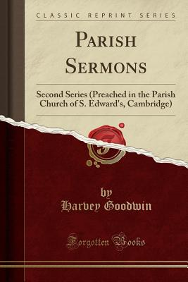 Parish Sermons: Second Series (Preached in the Parish Church of S. Edward's, Cambridge) (Classic Reprint) - Goodwin, Harvey
