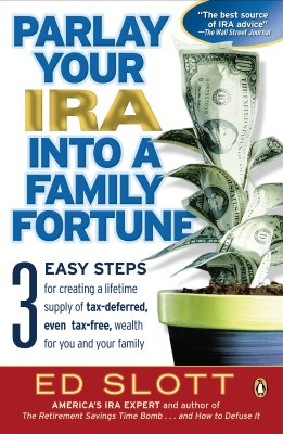 Parlay Your IRA Into a Family Fortune: 3 Easy Steps for Creating a Lifetime Supply of Tax-Deferred, Even Tax-Free, Wealth for You and Your Family - Slott, Ed, CPA