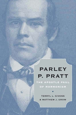 Parley P. Pratt: The Apostle Paul of Mormonism - Givens, Terryl L, and Grow, Matthew J