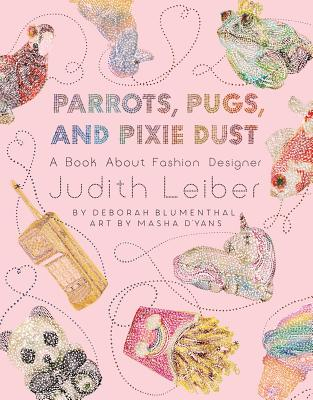 Parrots, Pugs, and Pixie Dust: A Book about Fashion Designer Judith Leiber - Blumenthal, Deborah