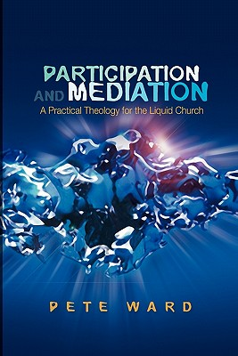 Participation and Mediation: A Practical Theology for the Liquid Church - Ward, Pete
