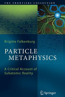 Particle Metaphysics: A Critical Account of Subatomic Reality - Falkenburg, Brigitte