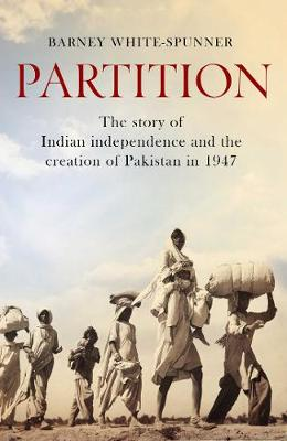Partition: The story of Indian independence and the creation of Pakistan in 1947 - White-Spunner, Barney