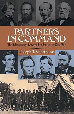 Partners in Command: The Relationships Between Leaders in the Civil War - Glatthaar, Joseph T (Preface by)