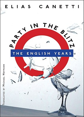 Party in the Blitz: The English Years - Canetti, Elias, Professor, and Hofmann, Michael (Translated by), and Adler, Jeremy (Afterword by)