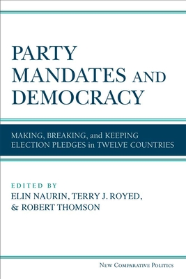 Party Mandates and Democracy: Making, Breaking, and Keeping Election Pledges in Twelve Countries - Naurin, Elin (Editor), and Royed, Terry J (Editor), and Thomson, Robert (Editor)