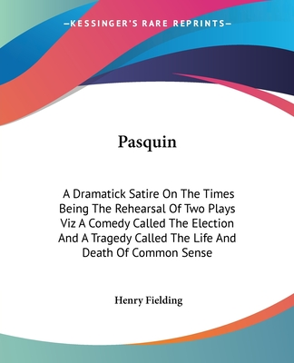 Pasquin: A Dramatick Satire on the Times Being the Rehearsal of Two Plays Viz a Comedy Called the Election and a Tragedy Called the Life and Death of Common Sense - Fielding, Henry