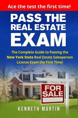 Pass the Real Estate Exam: The Complete Guide to Passing the New York State Real Estate Salesperson License Exam the First Time! - Martin, Kenneth