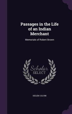 Passages in the Life of an Indian Merchant: Memorials of Robert Brown - Colvin, Helen