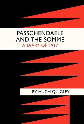 Passchendaele and the Somme. a Diary of 1917 - Hugh Quigly, Quigly