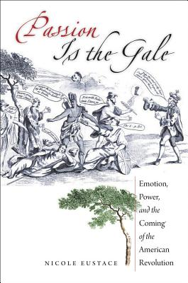 Passion Is the Gale: Emotion, Power, and the Coming of the American Revolution - Eustace, Nicole