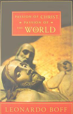 Passion of Christ, Passion of the World - Boff, Leonardo