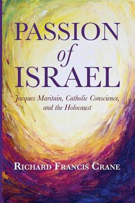 Passion of Israel: Jacques Maritain, Catholic Conscience, and the Holocaust - Crane, Richard Francis