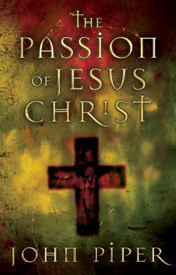 Passion of Jesus Christ - Piper, John