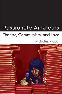 Passionate Amateurs: Theatre, Communism, and Love - Ridout, Nicholas