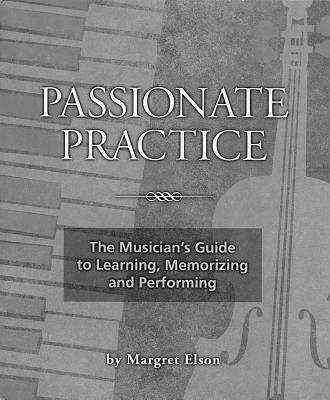 Passionate Prac: The Musician's Guide to Learning, Memorizing and Performing - Elson, Margret