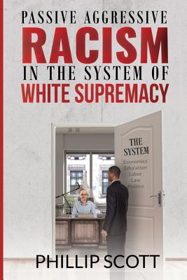 Passive Aggressive Racism in the System of White Supremacy - Thompson, Darice (Editor), and Coleman, Kellen (Editor), and Scott, Phillip