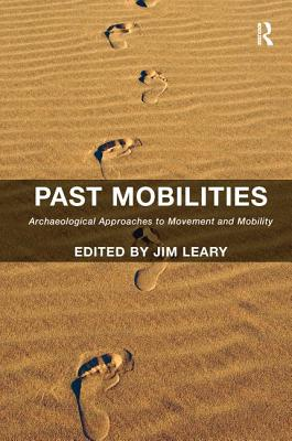 Past Mobilities: Archaeological Approaches to Movement and Mobility - Leary, Jim