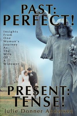 Past: Perfect! Present: Tense!: Insights from One Woman's Journey as the Wife of a Widower - Donner Andersen, Julie