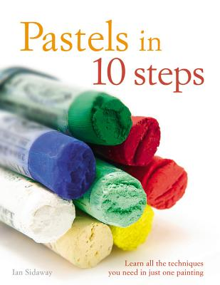 Pastels in 10 Steps: Learn All the Techniques You Need in Just One Painting - Sidaway, Ian