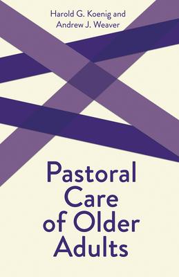 Pastoral Care of Older Adults - Koenig, Harold George, M.D., R.N., and Weaver, Richard, II, and Weaver, Andrew J