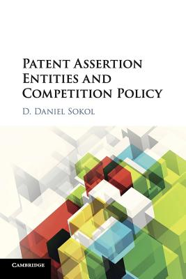 Patent Assertion Entities and Competition Policy - Sokol, D Daniel (Editor)