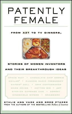 Patently Female: From AZT to TV Dinners, Stories of Women Inventors and Their Breakthrough Ideas - Vare, Ethlie Ann, and Ptacek, Greg