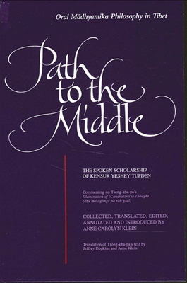 Path to the Middle: Oral Madhyamika Philosophy in Tibet: The Spoken Scholarship of Kensur Yeshey Tupden - Klein, Anne Carolyn (Editor)