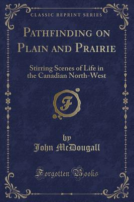 Pathfinding on Plain and Prairie: Stirring Scenes of Life in the Canadian North-West (Classic Reprint) - McDougall, John