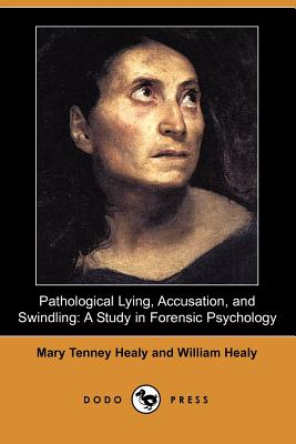 Pathological Lying, Accusation, and Swindling: A Study in Forensic Psychology (Dodo Press) - Healy, Mary Tenney