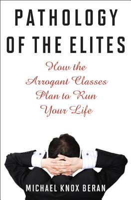 Pathology of the Elites: How the Arrogant Classes Plan to Run Your Life - Beran, Michael Knox
