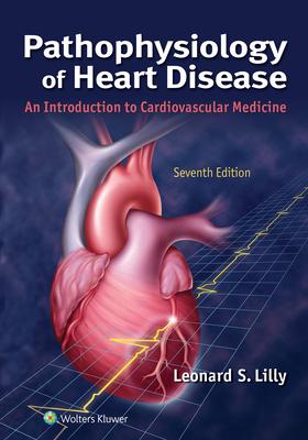 Pathophysiology of Heart Disease: An Introduction to Cardiovascular Medicine - Lilly, Leonard S, MD