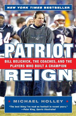 Patriot Reign: Bill Belichick, the Coaches, and the Players Who Built a Champion - Holley, Michael
