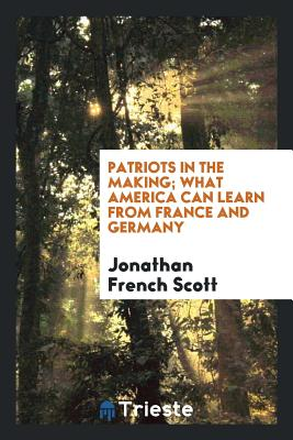 Patriots in the Making; What America Can Learn from France and Germany - Scott, Jonathan French