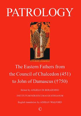 Patrology: The Eastern Fathers from the Council of Chalcedon to John of Damascus - Louth, Andrew, and Di Berardino, Angelo (Editor), and Berardino, Angelo Di (Editor)