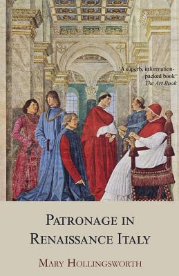 Patronage in Renaissance Italy: From 1400 to the Early Sixteenth Century - Hollingsworth, Mary, Professor