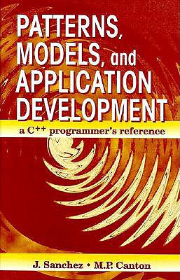 Patterns, Models, and Application Development: A C++ Programmers Reference - Sanchez, Julio, and Canton, Maria P