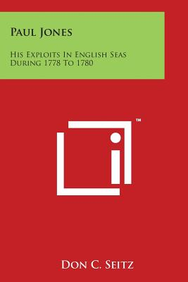 Paul Jones: His Exploits in English Seas During 1778 to 1780 - Seitz, Don C