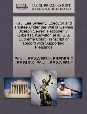 Paul Lee Sweeny, Executor and Trustee Under the Will of Gervais Joseph Sewell, Petitioner, V. Gilbert R. Knowlton et al. U.S. Supreme Court Transcript of Record with Supporting Pleadings - Sweeny, Paul Lee, and Ruck, Frederic Lee