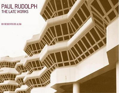 Paul Rudolph: The Late Work - de Alba, Roberto, and Bruegmann, Robert (Introduction by), and Schmertz, Mildred F (Foreword by)