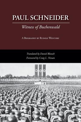 Paul Schneider: Witness of Buchenwald - Wentorf, Rudolf, and Bloesch, Daniel (Translated by), and Nessan, Craig L (Foreword by)